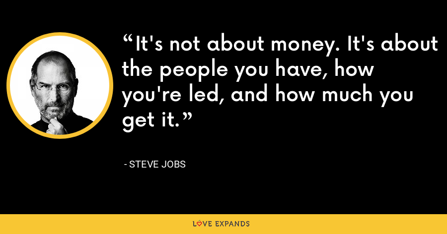 It's not about money. It's about the people you have, how you're led, and how much you get it. - Steve Jobs