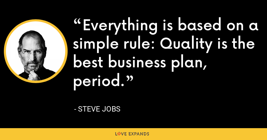 Everything is based on a simple rule: Quality is the best business plan, period. - Steve Jobs