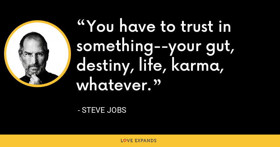You have to trust in something--your gut, destiny, life, karma, whatever. - Steve Jobs