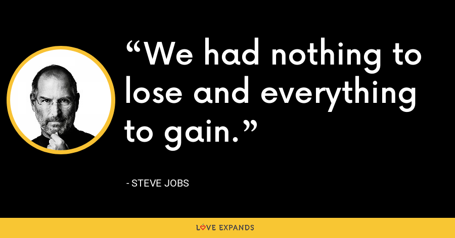We had nothing to lose and everything to gain. - Steve Jobs