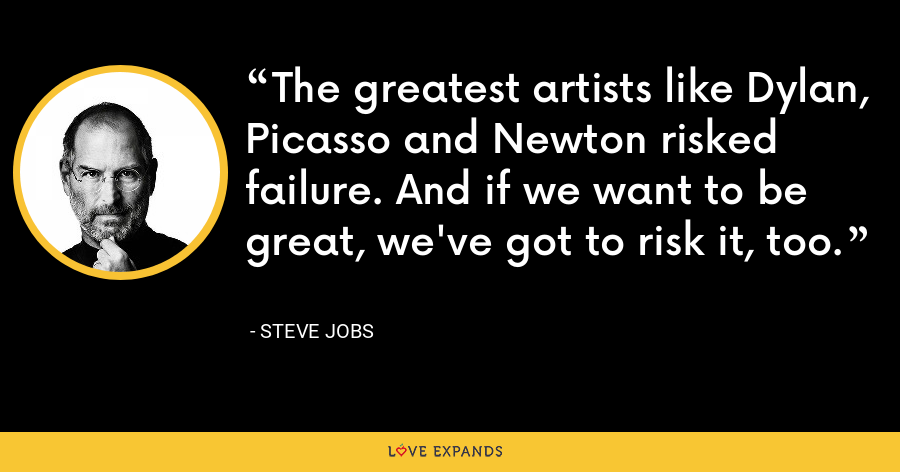 The greatest artists like Dylan, Picasso and Newton risked failure. And if we want to be great, we've got to risk it, too. - Steve Jobs