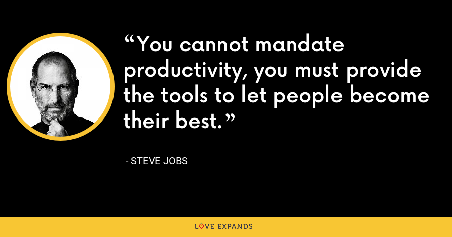 You cannot mandate productivity, you must provide the tools to let people become their best. - Steve Jobs