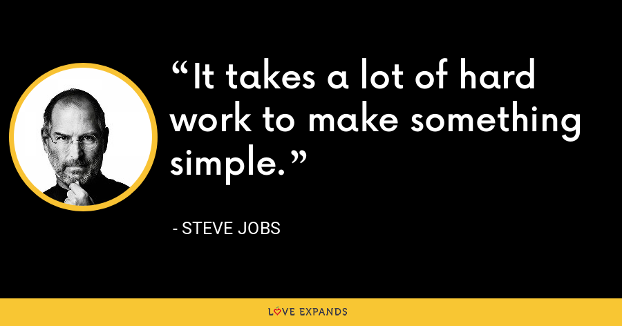It takes a lot of hard work to make something simple. - Steve Jobs