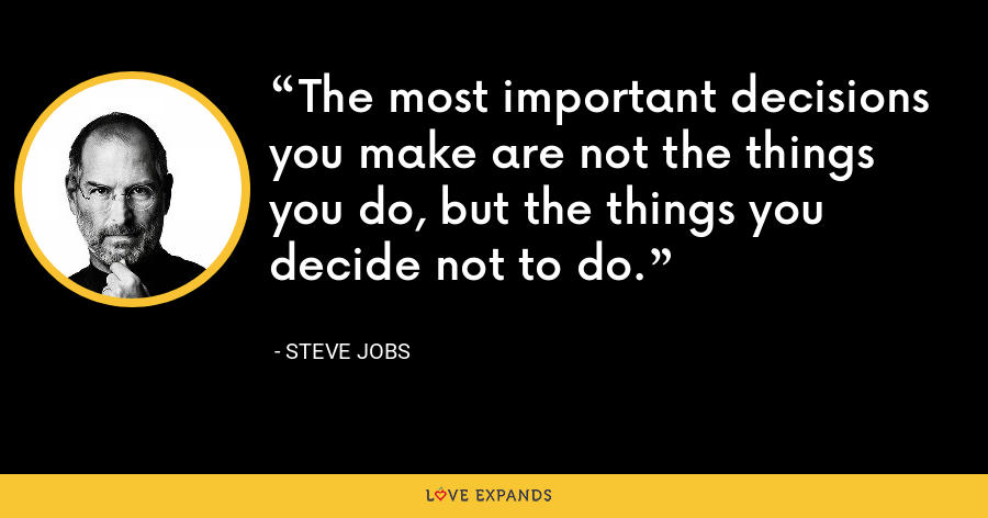 The most important decisions you make are not the things you do, but the things you decide not to do. - Steve Jobs