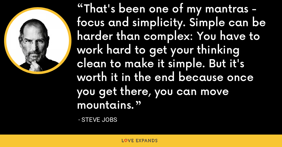 That's been one of my mantras - focus and simplicity. Simple can be harder than complex: You have to work hard to get your thinking clean to make it simple. But it's worth it in the end because once you get there, you can move mountains. - Steve Jobs