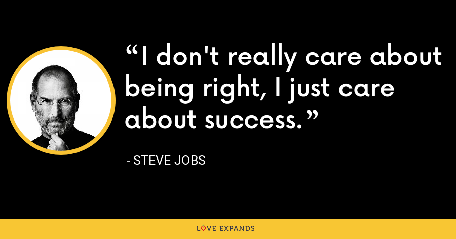 I don't really care about being right, I just care about success. - Steve Jobs