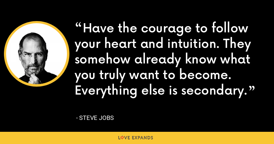 Have the courage to follow your heart and intuition. They somehow already know what you truly want to become. Everything else is secondary. - Steve Jobs