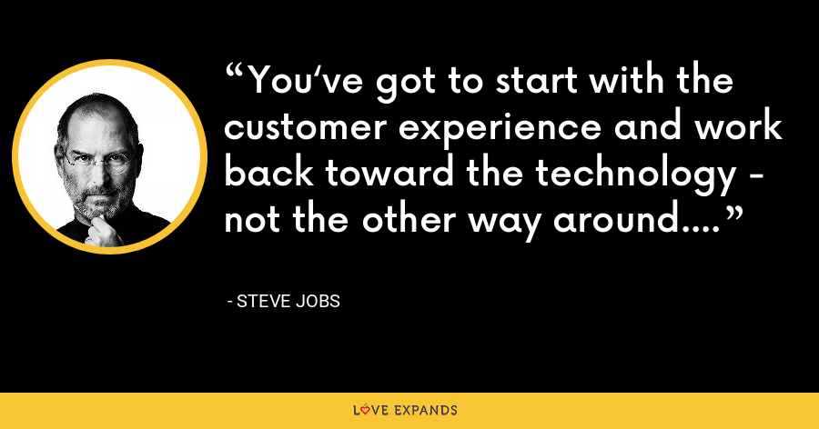 You've got to start with the customer experience and work back toward the technology - not the other way around. - Steve Jobs