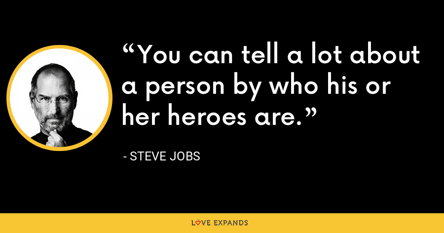 You can tell a lot about a person by who his or her heroes are. - Steve Jobs