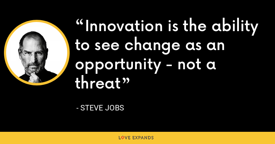 Innovation is the ability to see change as an opportunity - not a threat - Steve Jobs