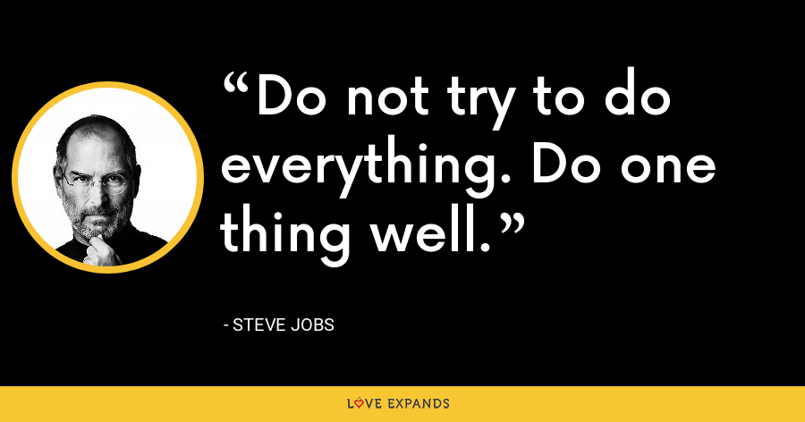 Do not try to do everything. Do one thing well. - Steve Jobs