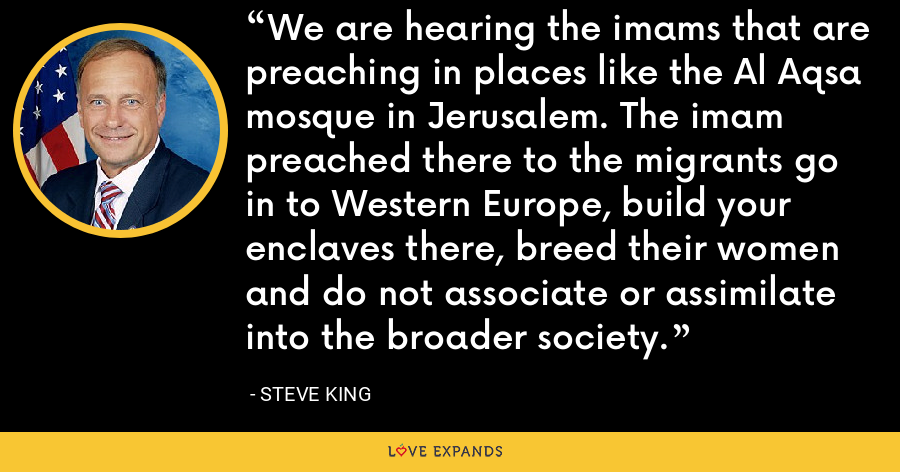 We are hearing the imams that are preaching in places like the Al Aqsa mosque in Jerusalem. The imam preached there to the migrants go in to Western Europe, build your enclaves there, breed their women and do not associate or assimilate into the broader society. - Steve King