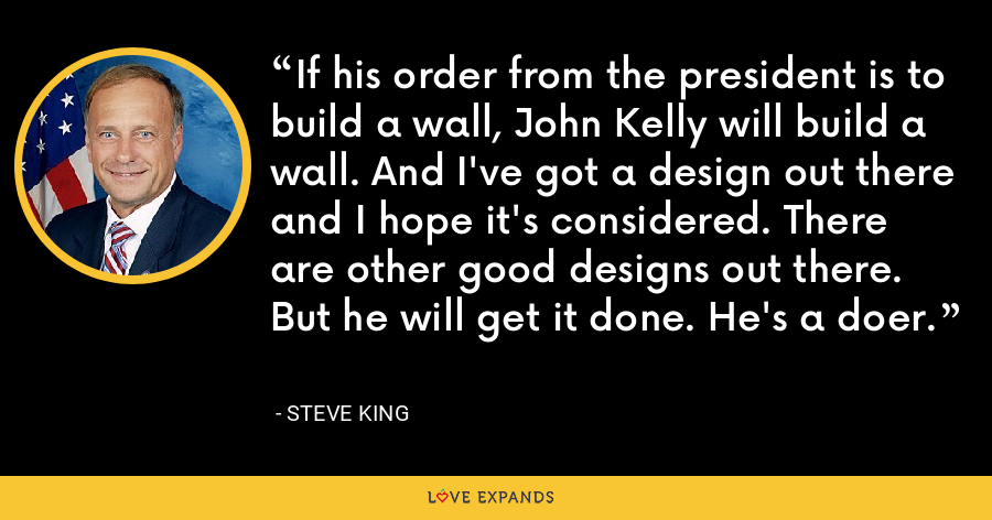 If his order from the president is to build a wall, John Kelly will build a wall. And I've got a design out there and I hope it's considered. There are other good designs out there. But he will get it done. He's a doer. - Steve King