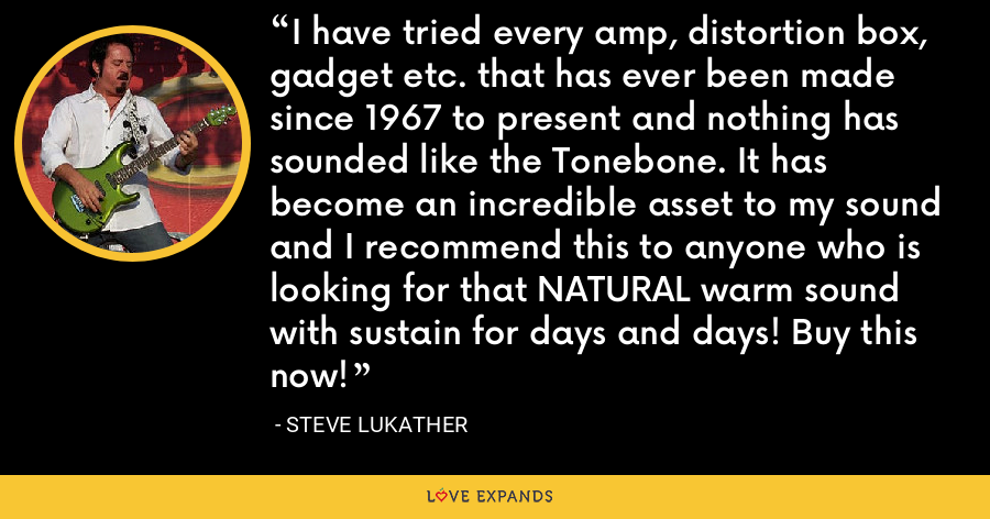 I have tried every amp, distortion box, gadget etc. that has ever been made since 1967 to present and nothing has sounded like the Tonebone. It has become an incredible asset to my sound and I recommend this to anyone who is looking for that NATURAL warm sound with sustain for days and days! Buy this now! - Steve Lukather