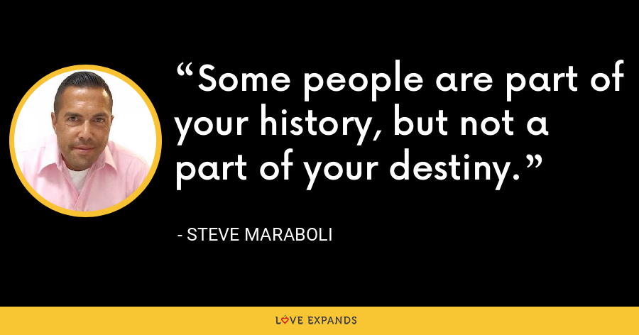 Some people are part of your history, but not a part of your destiny. - Steve Maraboli