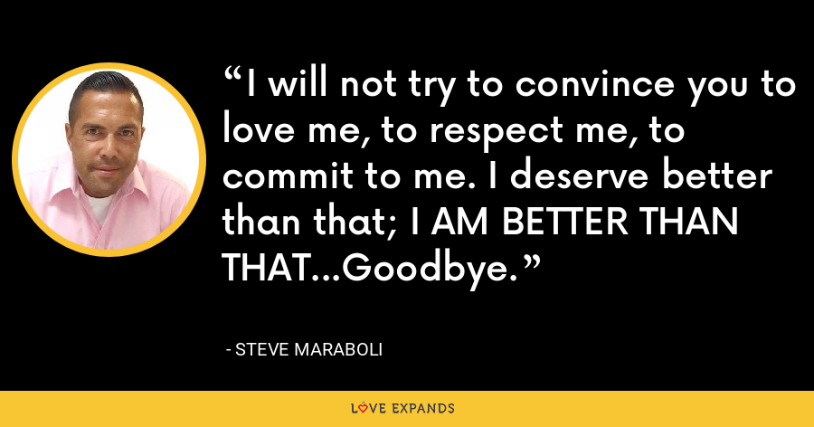 I will not try to convince you to love me, to respect me, to commit to me. I deserve better than that; I AM BETTER THAN THAT...Goodbye. - Steve Maraboli