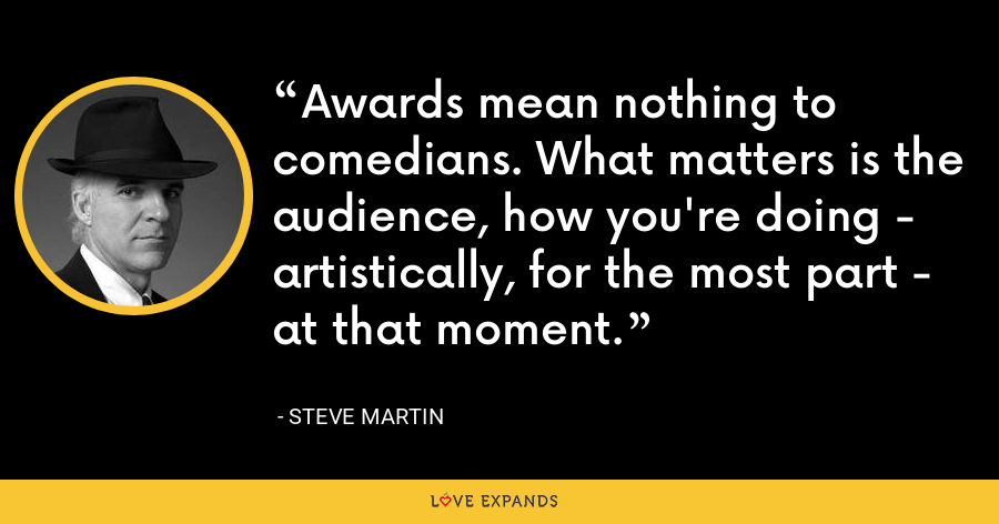 Awards mean nothing to comedians. What matters is the audience, how you're doing - artistically, for the most part - at that moment. - Steve Martin