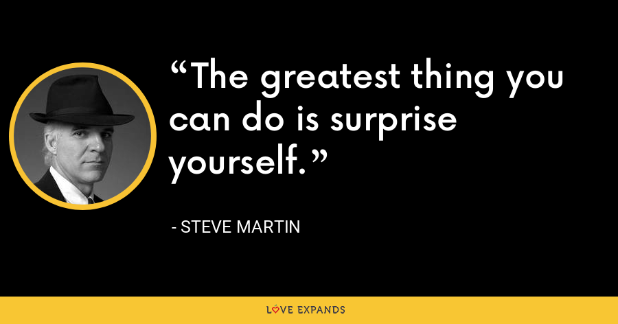 The greatest thing you can do is surprise yourself. - Steve Martin