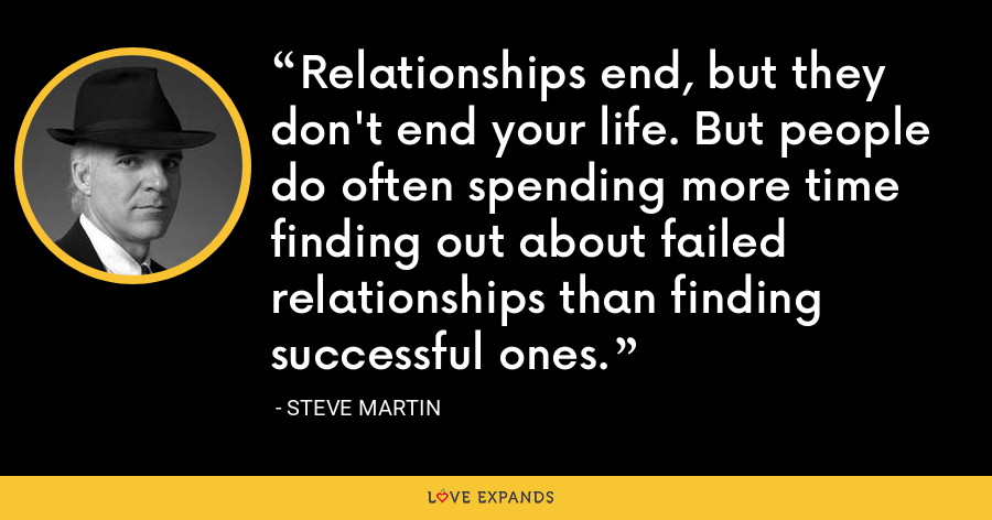 Relationships end, but they don't end your life. But people do often spending more time finding out about failed relationships than finding successful ones. - Steve Martin