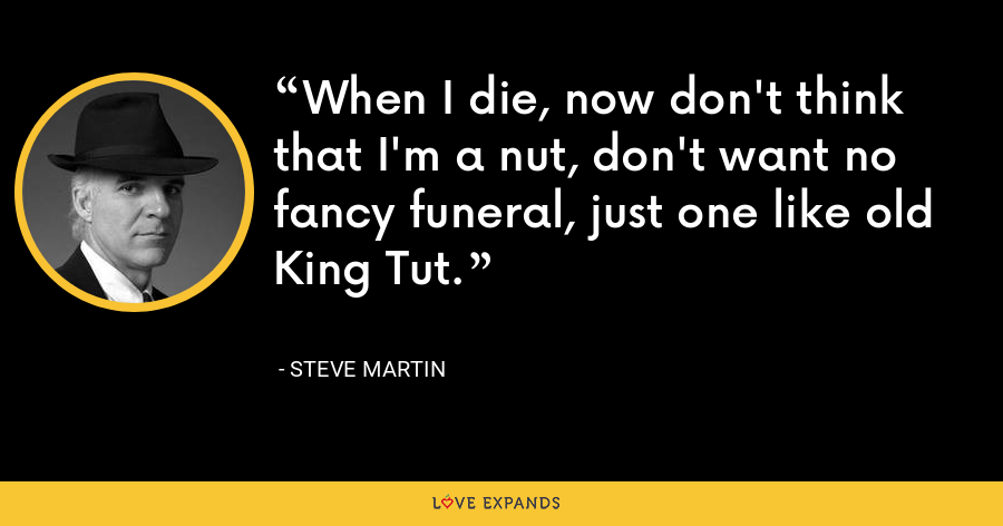 When I die, now don't think that I'm a nut, don't want no fancy funeral, just one like old King Tut. - Steve Martin