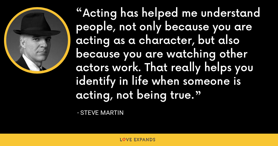 Acting has helped me understand people, not only because you are acting as a character, but also because you are watching other actors work. That really helps you identify in life when someone is acting, not being true. - Steve Martin