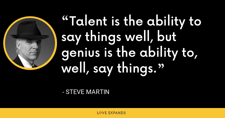 Talent is the ability to say things well, but genius is the ability to, well, say things. - Steve Martin