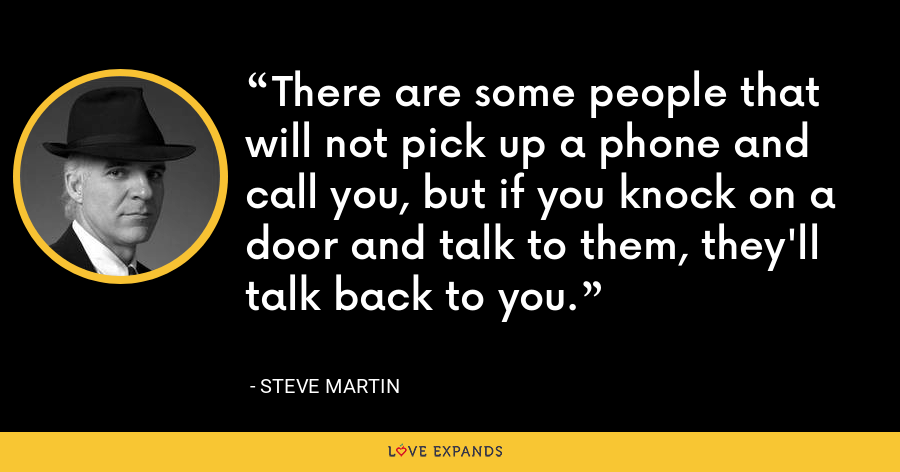 There are some people that will not pick up a phone and call you, but if you knock on a door and talk to them, they'll talk back to you. - Steve Martin