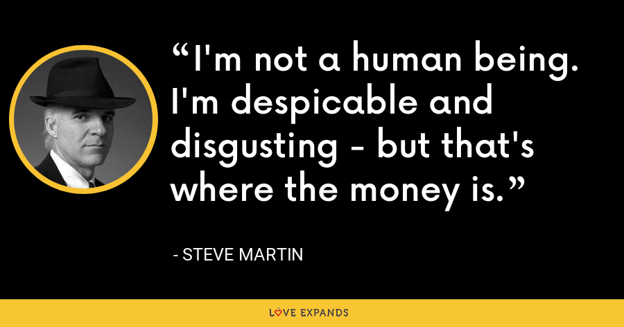 I'm not a human being. I'm despicable and disgusting - but that's where the money is. - Steve Martin