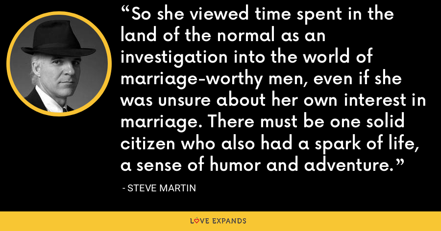 So she viewed time spent in the land of the normal as an investigation into the world of marriage-worthy men, even if she was unsure about her own interest in marriage. There must be one solid citizen who also had a spark of life, a sense of humor and adventure. - Steve Martin