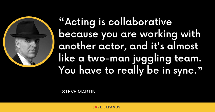 Acting is collaborative because you are working with another actor, and it's almost like a two-man juggling team. You have to really be in sync. - Steve Martin