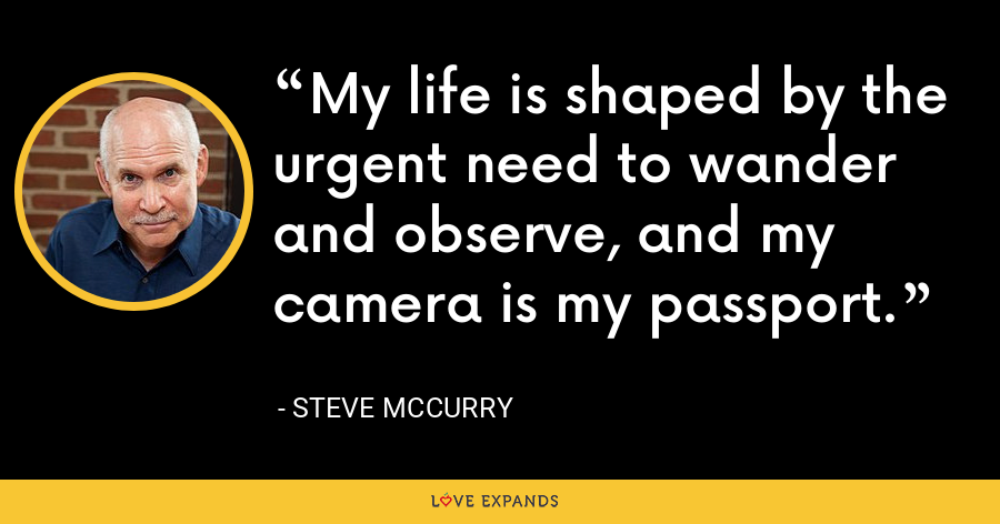 My life is shaped by the urgent need to wander and observe, and my camera is my passport. - Steve McCurry