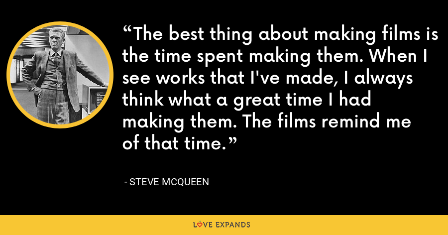 The best thing about making films is the time spent making them. When I see works that I've made, I always think what a great time I had making them. The films remind me of that time. - Steve McQueen