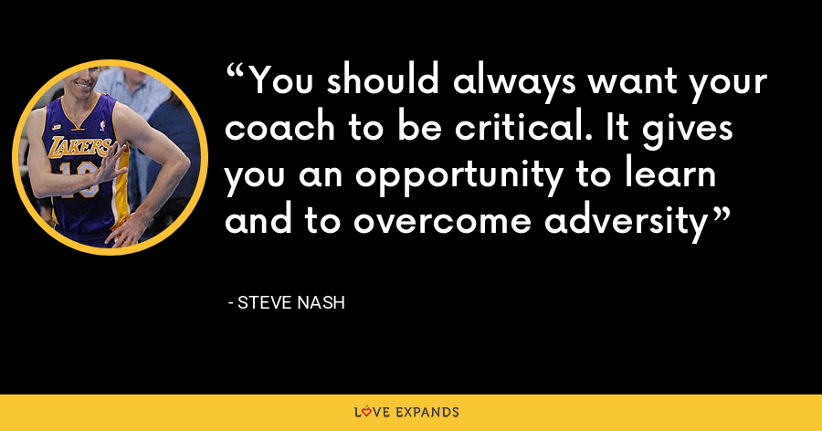 You should always want your coach to be critical. It gives you an opportunity to learn and to overcome adversity - Steve Nash