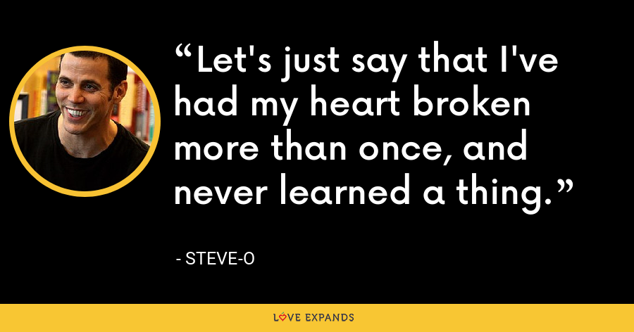Let's just say that I've had my heart broken more than once, and never learned a thing. - Steve-O