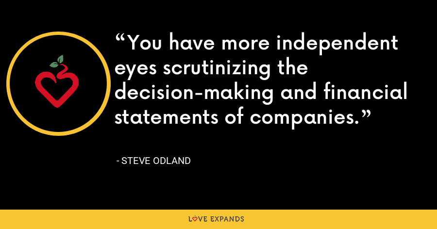 You have more independent eyes scrutinizing the decision-making and financial statements of companies. - Steve Odland