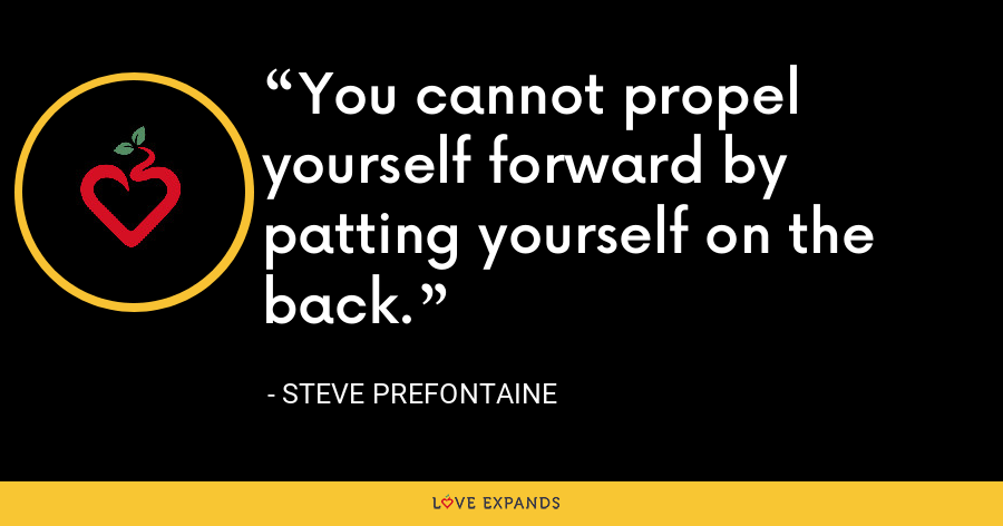 You cannot propel yourself forward by patting yourself on the back. - Steve Prefontaine