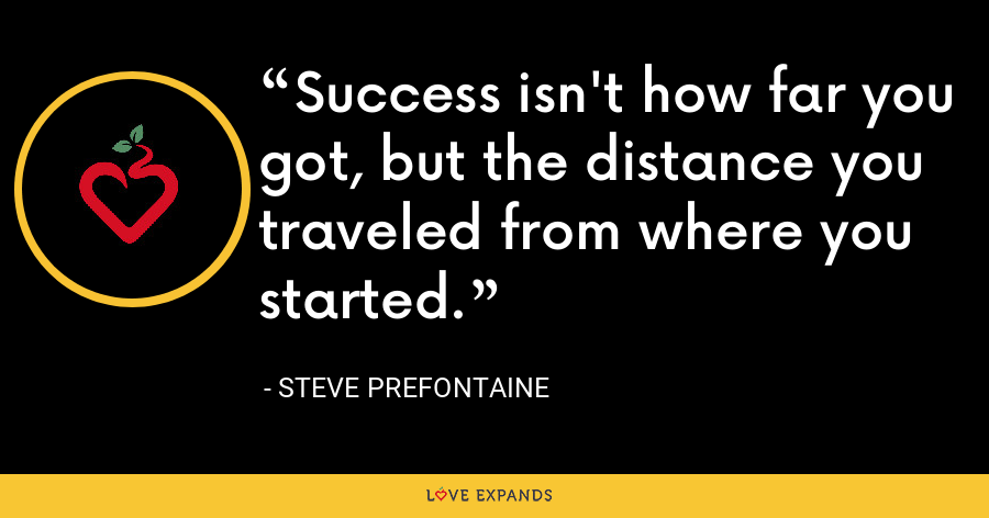 Success isn't how far you got, but the distance you traveled from where you started. - Steve Prefontaine