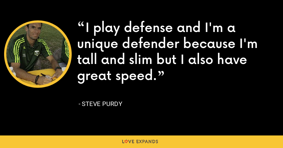 I play defense and I'm a unique defender because I'm tall and slim but I also have great speed. - Steve Purdy