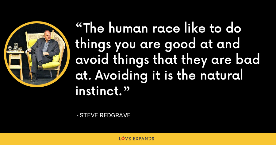 The human race like to do things you are good at and avoid things that they are bad at. Avoiding it is the natural instinct. - Steve Redgrave