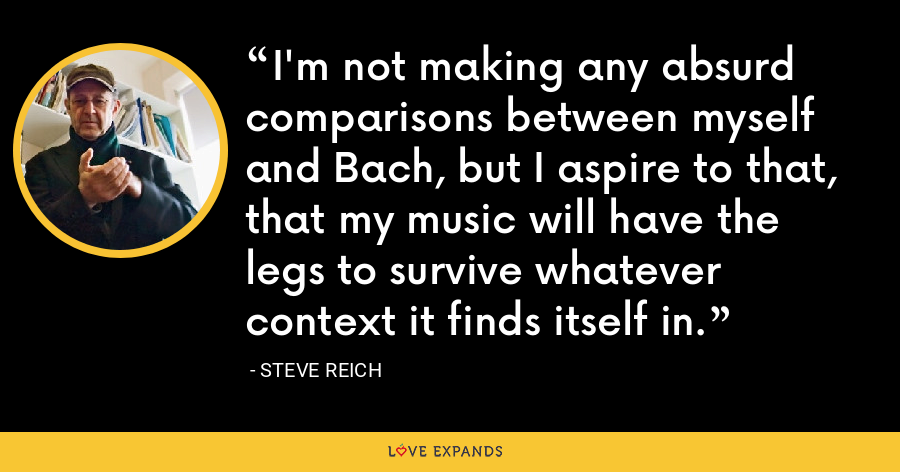 I'm not making any absurd comparisons between myself and Bach, but I aspire to that, that my music will have the legs to survive whatever context it finds itself in. - Steve Reich