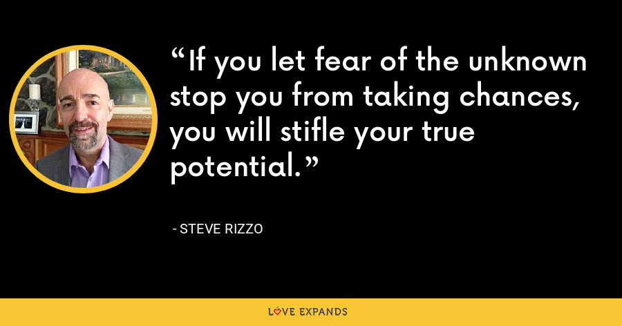 If you let fear of the unknown stop you from taking chances, you will stifle your true potential. - Steve Rizzo