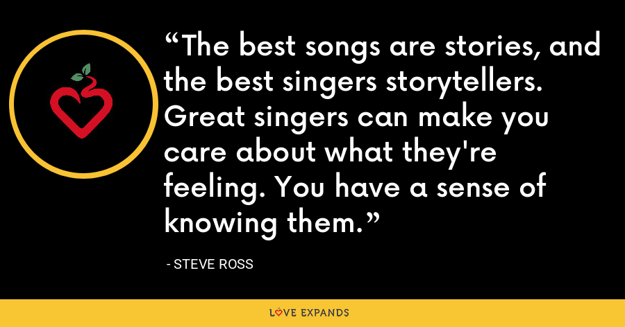 The best songs are stories, and the best singers storytellers. Great singers can make you care about what they're feeling. You have a sense of knowing them. - Steve Ross