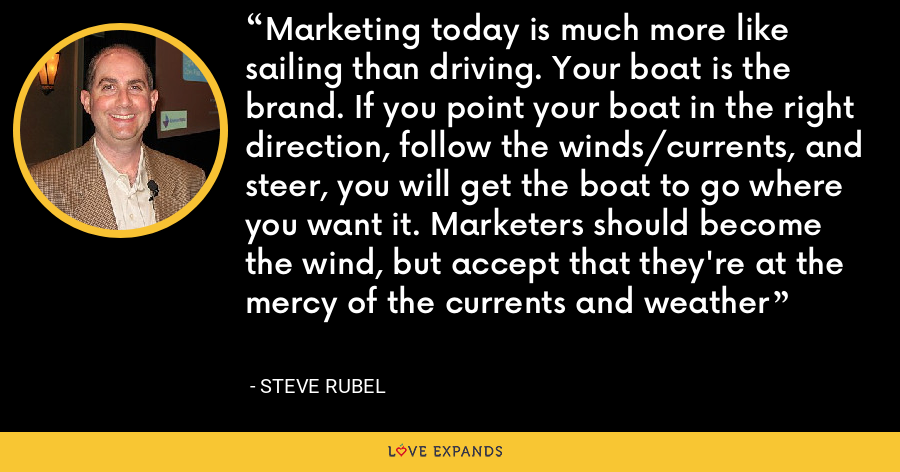 Marketing today is much more like sailing than driving. Your boat is the brand. If you point your boat in the right direction, follow the winds/currents, and steer, you will get the boat to go where you want it. Marketers should become the wind, but accept that they're at the mercy of the currents and weather - Steve Rubel