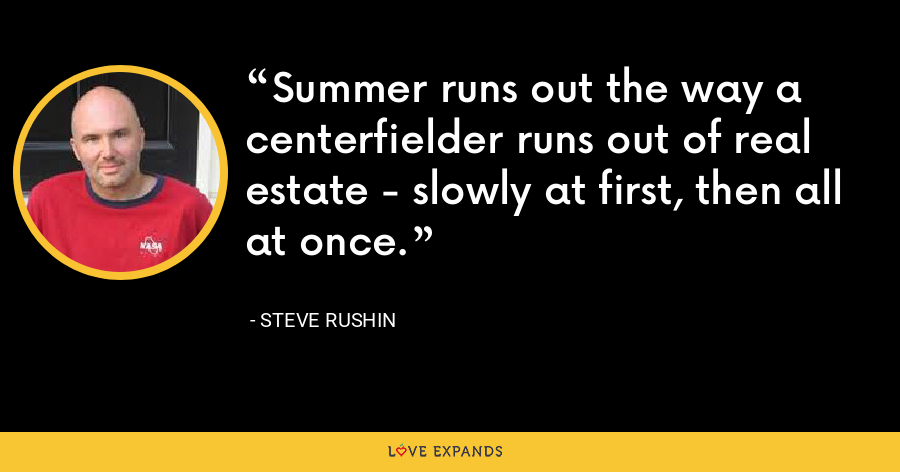 Summer runs out the way a centerfielder runs out of real estate - slowly at first, then all at once. - Steve Rushin
