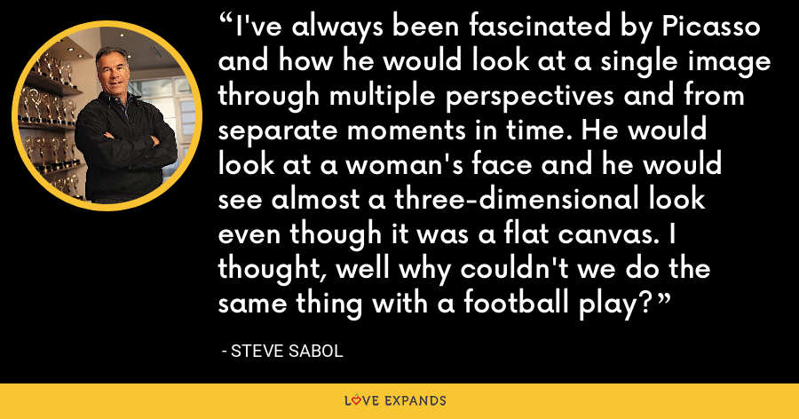 I've always been fascinated by Picasso and how he would look at a single image through multiple perspectives and from separate moments in time. He would look at a woman's face and he would see almost a three-dimensional look even though it was a flat canvas. I thought, well why couldn't we do the same thing with a football play? - Steve Sabol