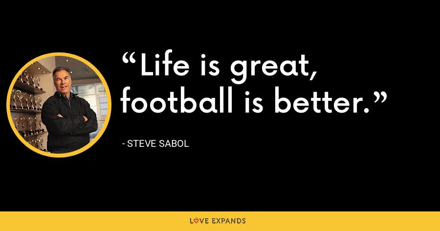 Life is great, football is better. - Steve Sabol