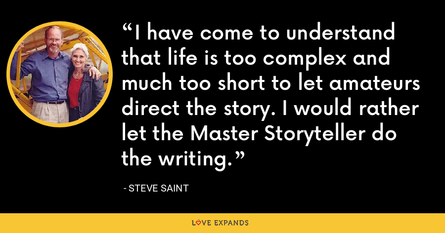 I have come to understand that life is too complex and much too short to let amateurs direct the story. I would rather let the Master Storyteller do the writing. - Steve Saint
