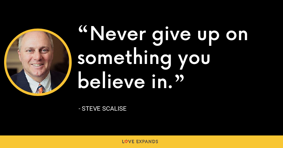 Never give up on something you believe in. - Steve Scalise