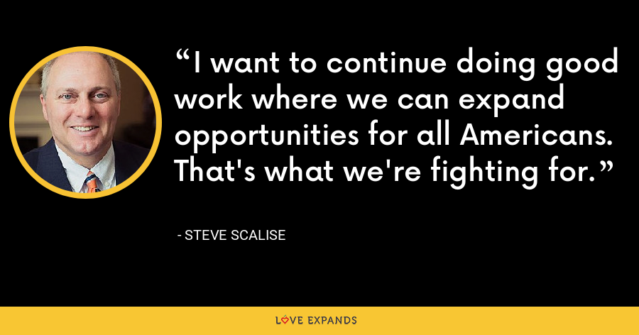 I want to continue doing good work where we can expand opportunities for all Americans. That's what we're fighting for. - Steve Scalise