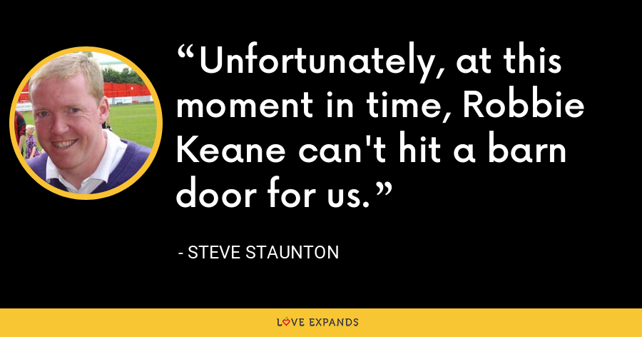 Unfortunately, at this moment in time, Robbie Keane can't hit a barn door for us. - Steve Staunton